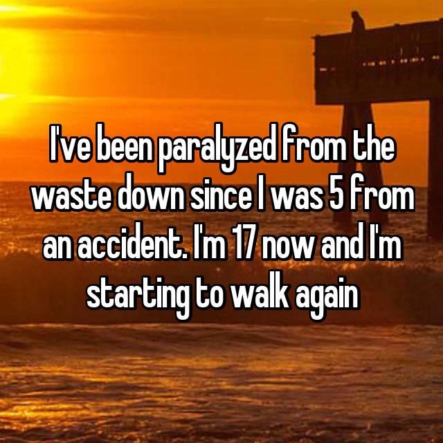 I've been paralyzed from the waste down since I was 5 from an accident. I'm 17 now and I'm starting to walk again😅