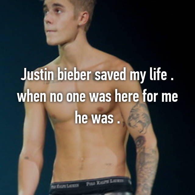 Justin bieber saved my life . when no one was here for me he was .