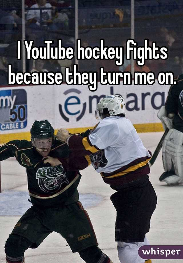 I YouTube hockey fights because they turn me on.