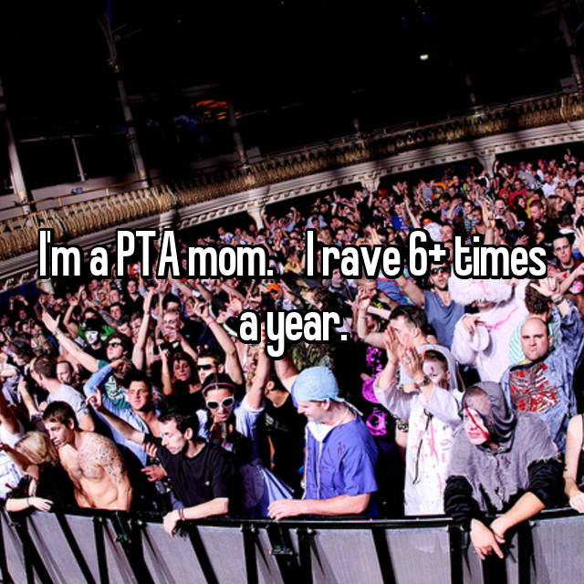 I'm a PTA mom.    I rave 6+ times a year.