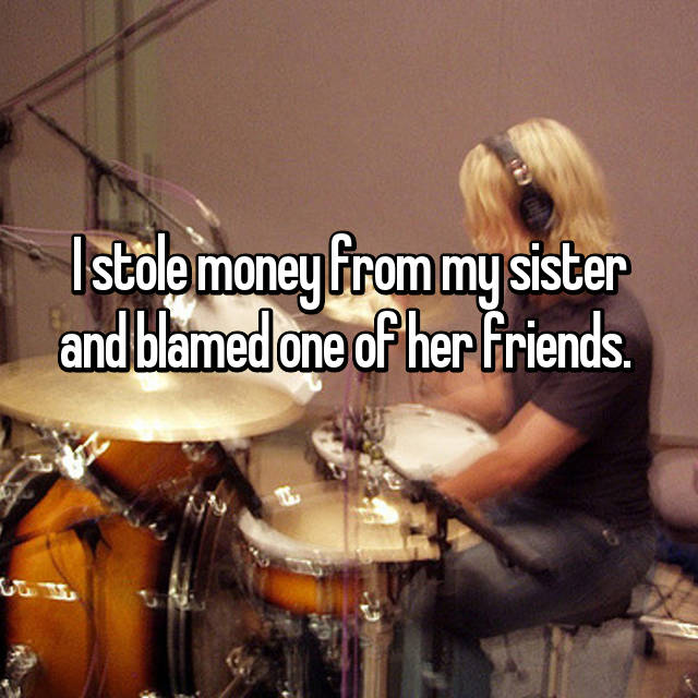 I stole money from my sister and blamed one of her friends.