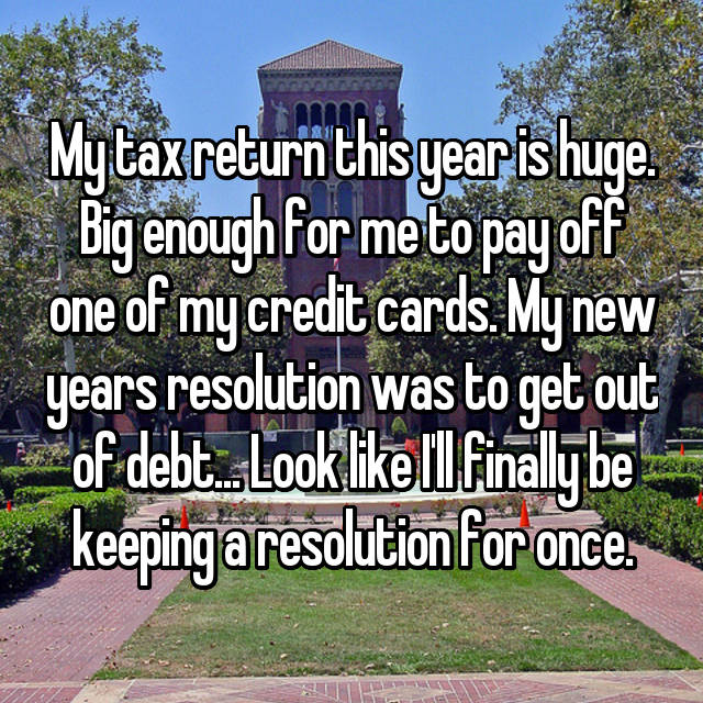 My tax return this year is huge. Big enough for me to pay off one of my credit cards. My new years resolution was to get out of debt... Look like I'll finally be keeping a resolution for once.