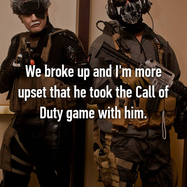 We broke up and I'm more upset that he took the Call of Duty game with him.