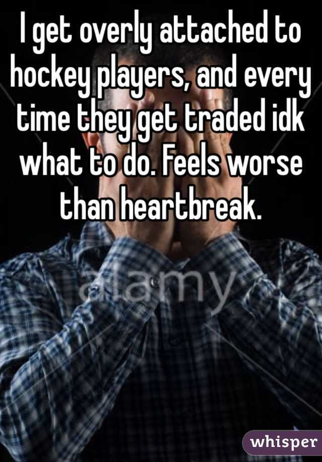 I get overly attached to hockey players, and every time they get traded idk what to do. Feels worse than heartbreak.