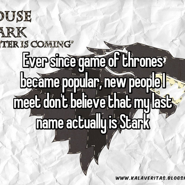 Ever since game of thrones became popular, new people I meet don't believe that my last name actually is Stark