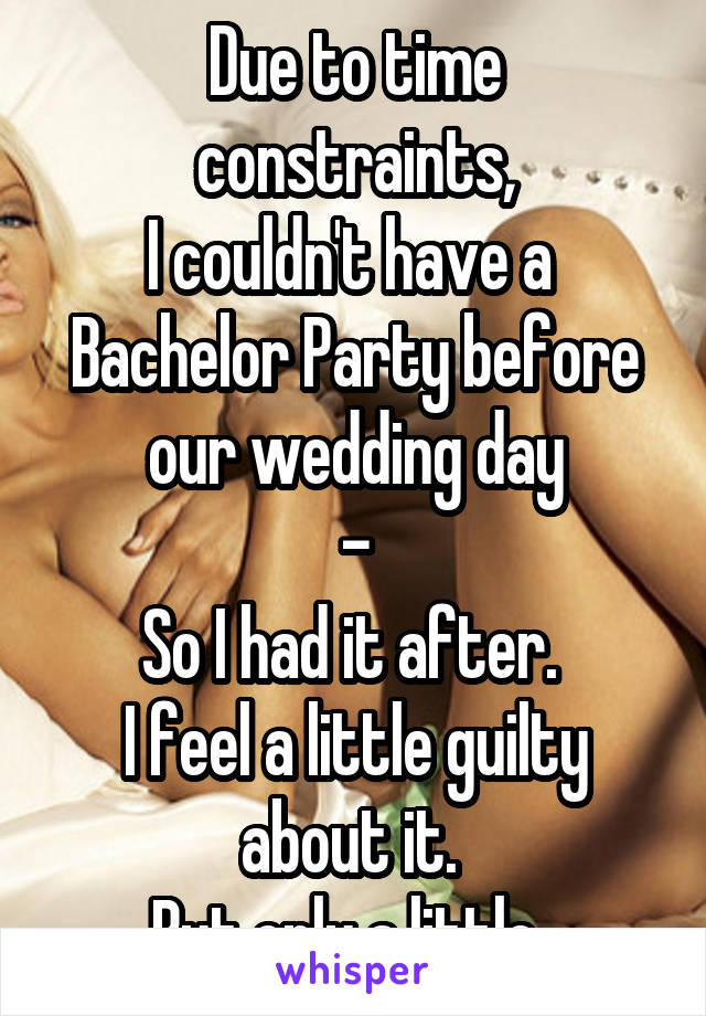 Due to time constraints, I couldn't have a  Bachelor Party before our wedding day - So I had it after.  I feel a little guilty about it.  But only a little.