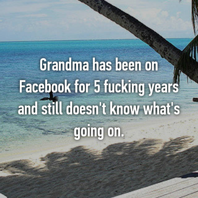 Grandma has been on Facebook for 5 fucking years and still doesn't know what's going on.