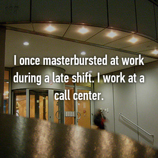 I once masterbursted at work during a late shift. I work at a call center.
