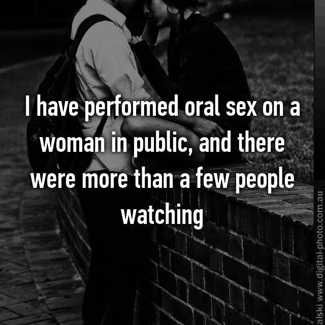 I have performed oral sex on a woman in public, and there were more than a few people watching