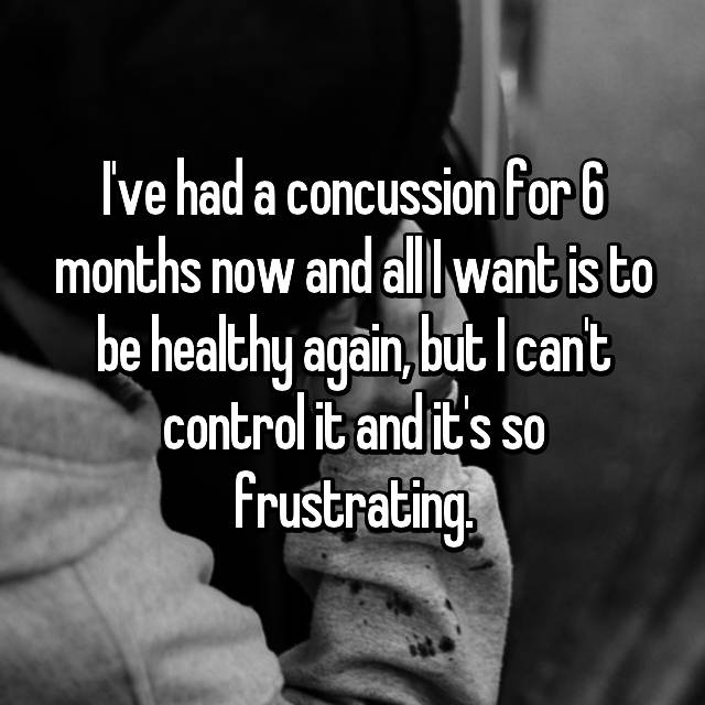 I've had a concussion for 6 months now and all I want is to be healthy again, but I can't control it and it's so frustrating.