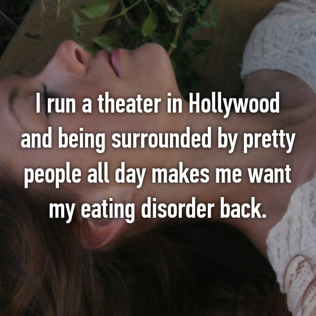 I run a theater in Hollywood and being surrounded by pretty people all day makes me want my eating disorder back.