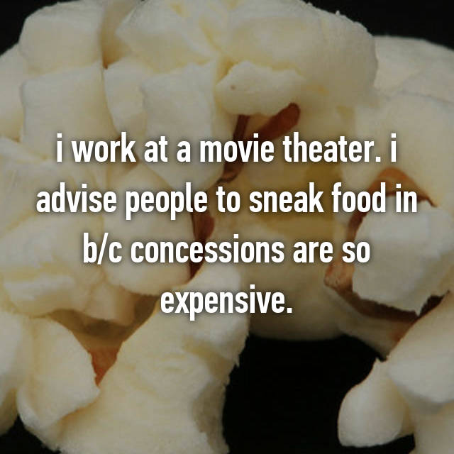 i work at a movie theater. i advise people to sneak food in b/c concessions are so expensive.