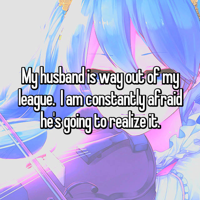 My husband is way out of my league.  I am constantly afraid he's going to realize it.