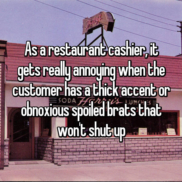 As a restaurant cashier, it gets really annoying when the customer has a thick accent or obnoxious spoiled brats that won't shut up