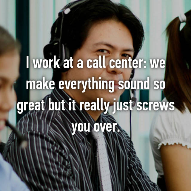 I work at a call center: we make everything sound so great but it really just screws you over.
