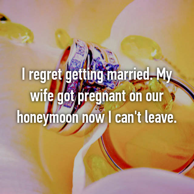 I regret getting married. My wife got pregnant on our honeymoon now I can't leave.