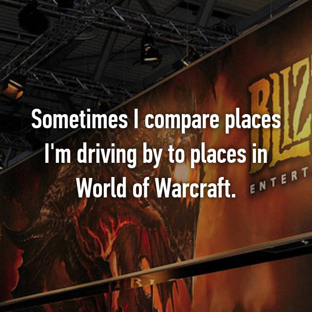 Sometimes I compare places I'm driving by to places in World of Warcraft.