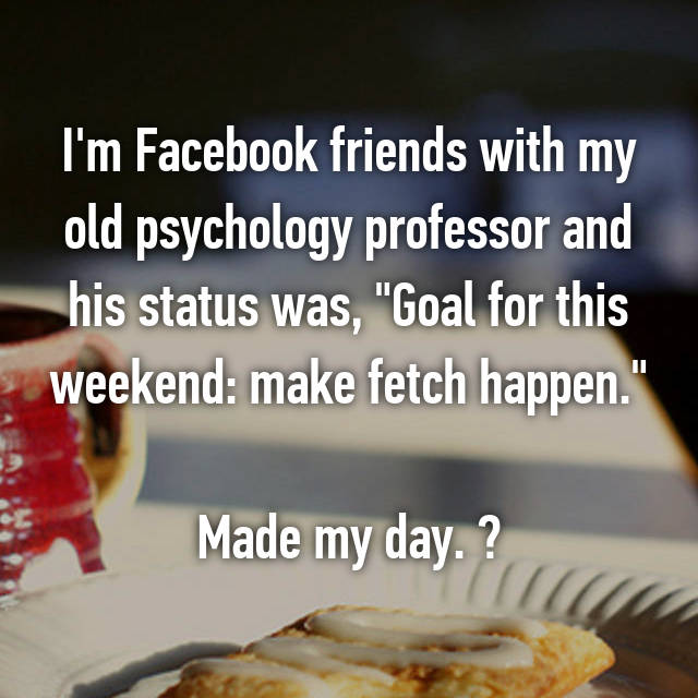 """I'm Facebook friends with my old psychology professor and his status was, """"Goal for this weekend: make fetch happen.""""  Made my day. """