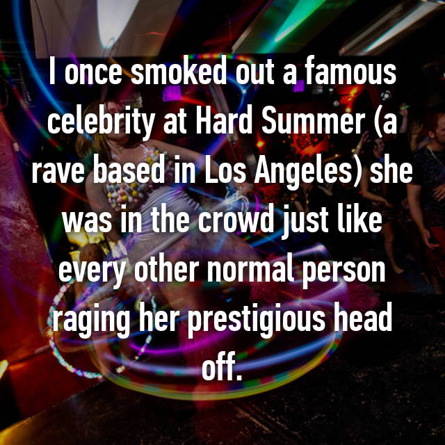I once smoked out a famous celebrity at Hard Summer (a rave based in Los Angeles) she was in the crowd just like every other normal person raging her prestigious head off.