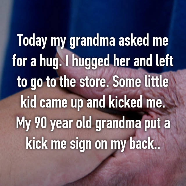 Today my grandma asked me for a hug. I hugged her and left to go to the store. Some little kid came up and kicked me. My 90 year old grandma put a kick me sign on my back..