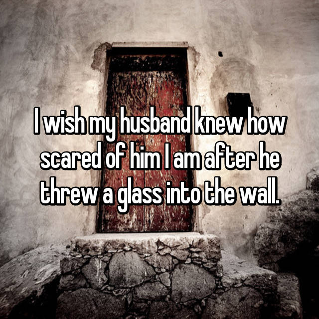 I wish my husband knew how scared of him I am after he threw a glass into the wall.
