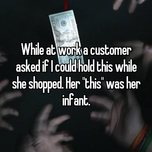 """While at work a customer asked if I could hold this while she shopped. Her """"this"""" was her infant."""