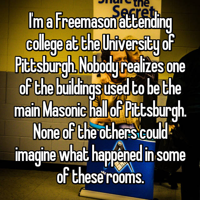 I'm a Freemason attending college at the University of Pittsburgh. Nobody realizes one of the buildings used to be the main Masonic hall of Pittsburgh. None of the others could imagine what happened in some of these rooms.