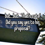 but...but...That's cute! Did you say yes to his proposal?