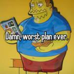 Damn, worst plan ever.