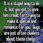 It is a stupid way to do it, but you got to give him credit for trying to make it special and romantic for you.  Guys are just often clueless about these things.