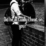 Did he actually cheat on you?