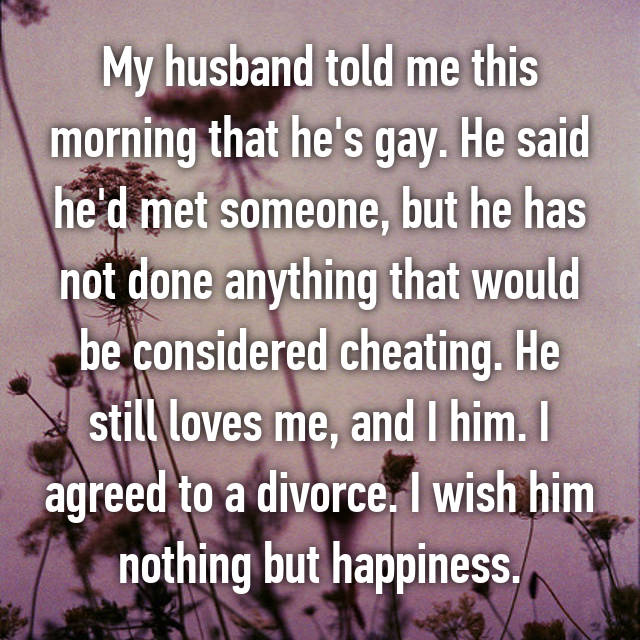 My husband told me this morning that he's gay. He said he'd met someone, but he has not done anything that would be considered cheating. He still loves me, and I him. I agreed to a divorce. I wish him nothing but happiness.
