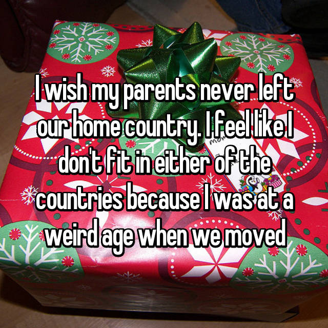 I wish my parents never left our home country. I feel like I don't fit in either of the countries because I was at a weird age when we moved