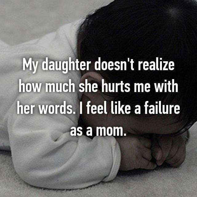 My daughter doesn't realize how much she hurts me with her words. I feel like a failure as a mom.