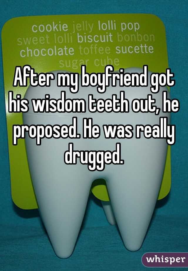 After my boyfriend got his wisdom teeth out, he proposed. He was really drugged.