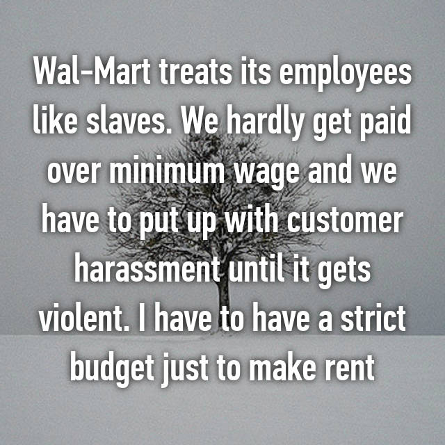 Wal-Mart treats its employees like slaves. We hardly get paid over minimum wage and we have to put up with customer harassment until it gets violent. I have to have a strict budget just to make rent