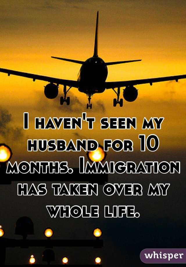 I haven't seen my husband for 10 months. Immigration has taken over my whole life.
