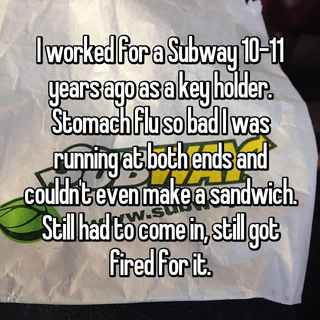 I worked for a Subway 10-11 years ago as a key holder. Stomach flu so bad I was running at both ends and couldn't even make a sandwich. Still had to come in, still got fired for it.