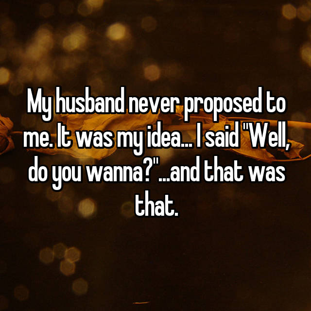 "My husband never proposed to me. It was my idea... I said ""Well, do you wanna?""...and that was that."