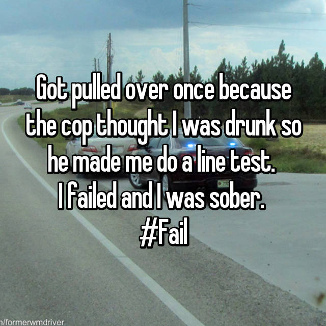 Got pulled over once because the cop thought I was drunk so he made me do a line test.  I failed and I was sober.  #Fail