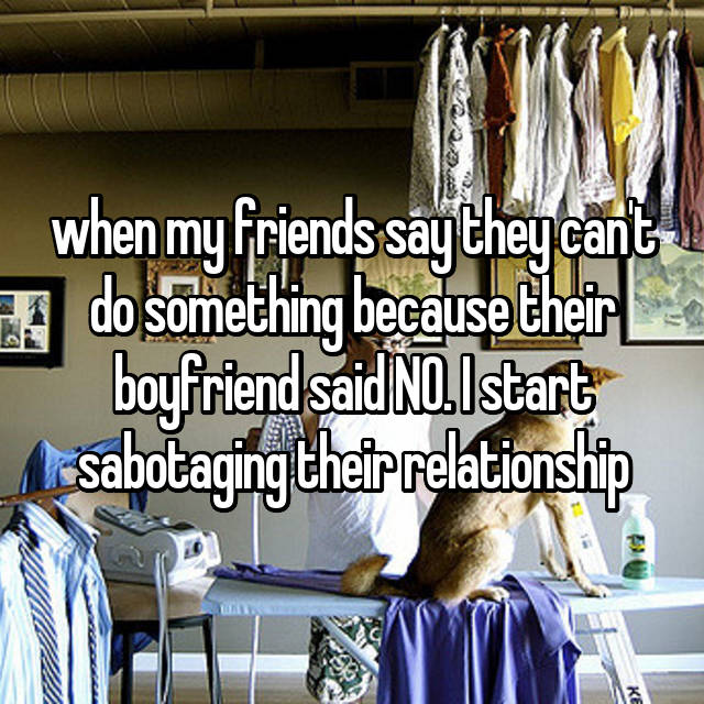 when my friends say they can't do something because their boyfriend said NO. I start sabotaging their relationship