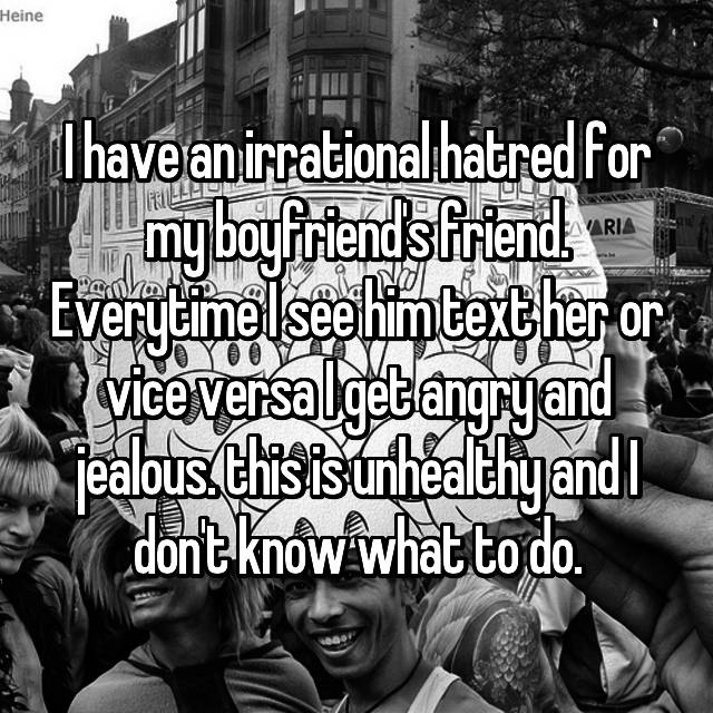 I have an irrational hatred for my boyfriend's friend. Everytime I see him text her or vice versa I get angry and jealous. this is unhealthy and I don't know what to do.