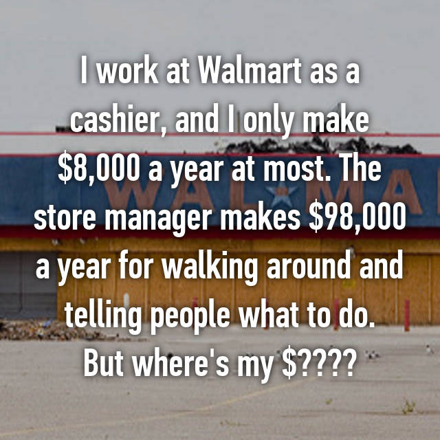 I work at Walmart as a cashier, and I only make $8,000 a year at most. The store manager makes $98,000 a year for walking around and telling people what to do. But where's my $???? 😥