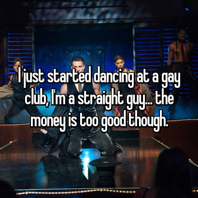 I just started dancing at a gay club, I'm a straight guy... the money is too good though.