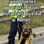 I would think he'd appreciate the effort! You can't just buy a skull at Walmart!