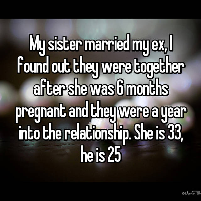 My sister married my ex, I found out they were together after she was 6 months pregnant and they were a year into the relationship. She is 33, he is 25