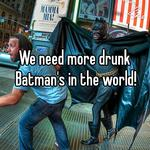 We need more drunk Batman's in the world!