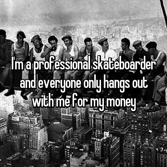I'm a professional skateboarder and everyone only hangs out with me for my money