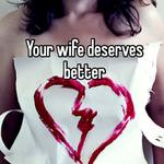 Your wife deserves better