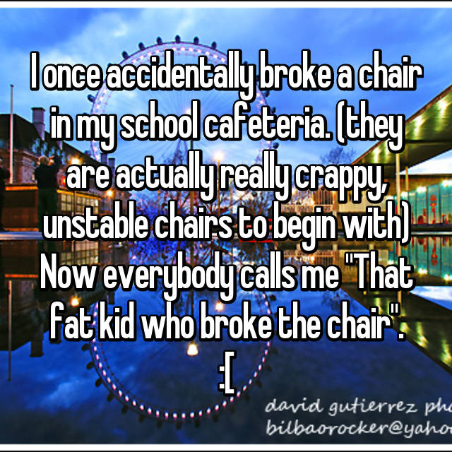"I once accidentally broke a chair in my school cafeteria. (they are actually really crappy, unstable chairs to begin with) Now everybody calls me ""That fat kid who broke the chair"". :["